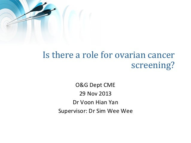 Is there a role for ovarian cancer screening? O&G Dept CME 29 Nov 2013 Dr Voon Hian Yan Supervisor: Dr Sim Wee Wee