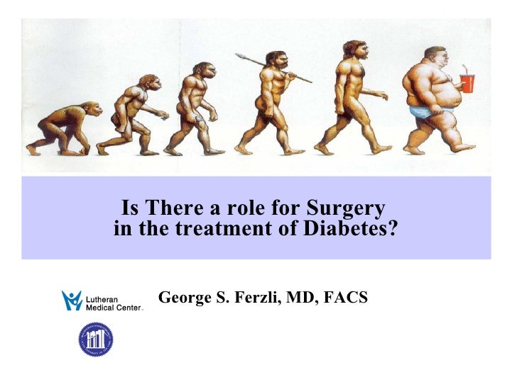 Is There a role for Surgery  in the treatment of Diabetes? George S. Ferzli, MD, FACS