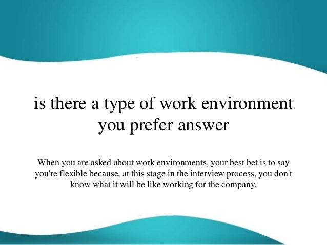 is there a type of work environment you prefer answer When you are asked about work environments, your best bet is to say ...