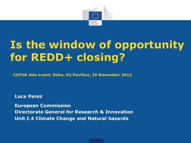 Is the window of opportunityfor REDD+ closing?COP18 side event: Doha, EU Pavilion, 29 November 2012Luca PerezEuropean Comm...