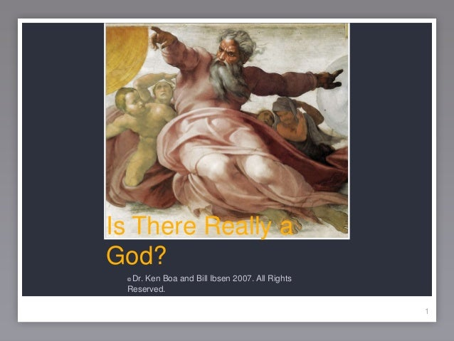 1 Is There Really a God? © Dr. Ken Boa and Bill Ibsen 2007. All Rights Reserved. 1