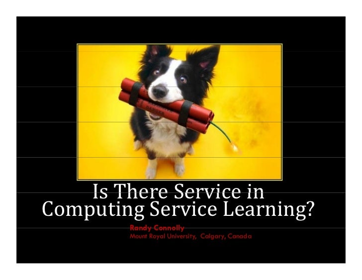 Is	There	Service	in	    Is There Service inComputing	Service	Learning?        Randy Connolly        Mount Royal University...