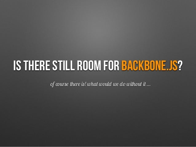 Is there still room for backbone.js? of course there is! what would we do without it …