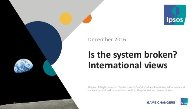 1 ©Ipsos.1 Is the system broken? International views December 2016 ©Ipsos. All rights reserved. Contains Ipsos' Confidenti...