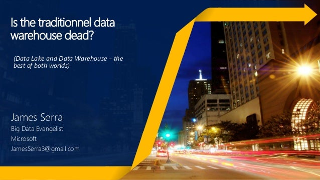 Is the traditionnel data warehouse dead? James Serra Big Data Evangelist Microsoft JamesSerra3@gmail.com (Data Lake and Da...