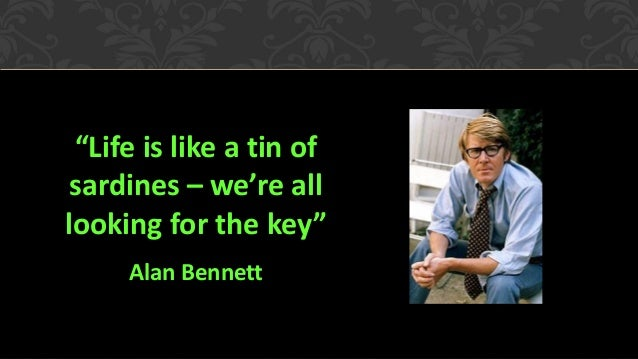 """""""Life is like a tin of sardines – we're all looking for the key"""" Alan Bennett"""