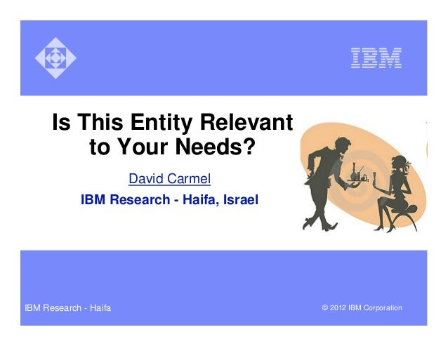 Is This Entity Relevant          to Your Needs?                       David Carmel            IBM Research - Haifa, Israel...