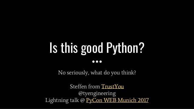 Is this good Python? No seriously, what do you think? Steffen from TrustYou @tyengineering Lightning talk @ PyCon WEB Muni...