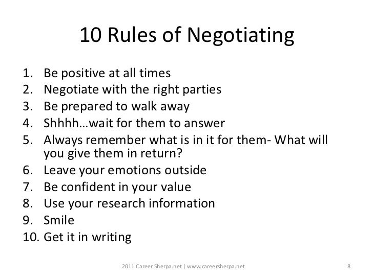 10 Rules of Negotiating1.  Be positive at all times2.  Negotiate with the right parties3.  Be prepared to walk away4.  Shh...