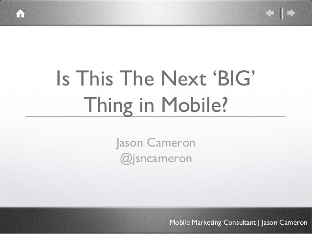 Is This The Next 'BIG'    Thing in Mobile?      Jason Cameron       @jsncameron              Mobile Marketing Consultant |...
