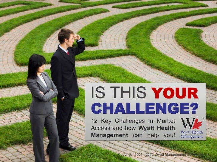 IS THIS YOURCHALLENGE?12 Key Challenges in MarketAccess and how Wyatt HealthManagement can help you!        Copyright 2004...