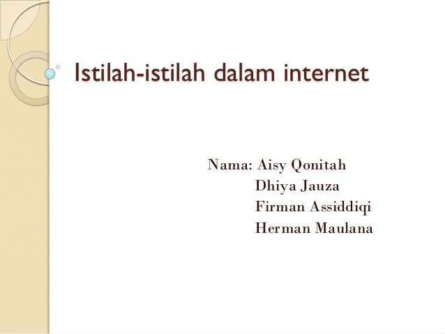 Istilah-istilah dalam internet             Nama: Aisy Qonitah                  Dhiya Jauza                  Firman Assiddi...