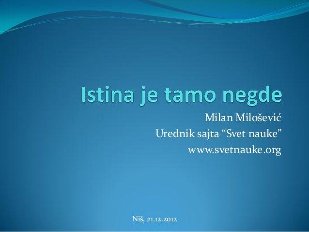 """Milan Milošević       Urednik sajta """"Svet nauke""""             www.svetnauke.orgNiš, 21.12.2012"""