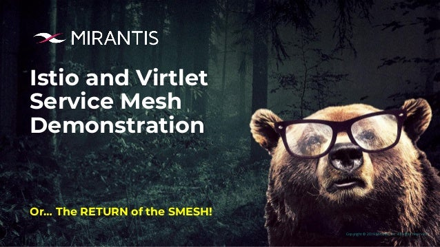 Copyright © 2019 Mirantis, Inc. All rights reserved Istio and Virtlet Service Mesh Demonstration Or… The RETURN of the SME...