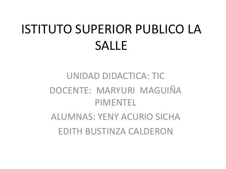 ISTITUTO SUPERIOR PUBLICO LA SALLE<br />UNIDAD DIDACTICA: TIC<br />DOCENTE:  MARYURI  MAGUIÑA  PIMENTEL<br />ALUMNAS: YENY...