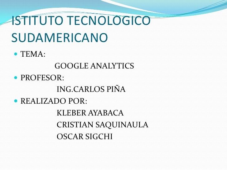 ISTITUTO TECNOLOGICO SUDAMERICANO<br />TEMA:<br />                   GOOGLE ANALYTICS<br />PROFESOR:<br />                ...