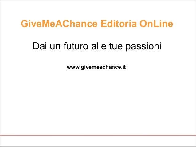 GiveMeAChance Editoria OnLine Dai un futuro alle tue passioni www.givemeachance.it