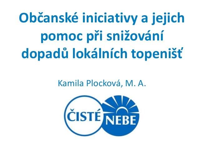 Občanské iniciativy a jejich   pomoc při snižovánídopadů lokálních topenišť      Kamila Plocková, M. A.