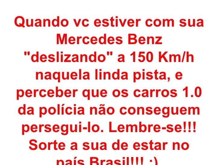 """Quando vc estiver com sua Mercedes Benz """"deslizando"""" a 150 Km/h naquela linda pista, e perceber que os carros 1...."""