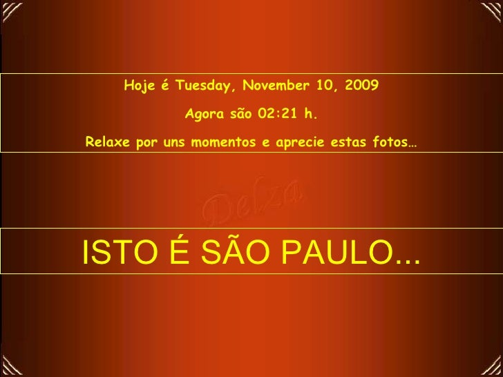 Hoje é  Tuesday, November 10, 2009 Agora são  02:20  h. Relaxe por uns momentos e aprecie estas fotos… ISTO É SÃO PAULO...