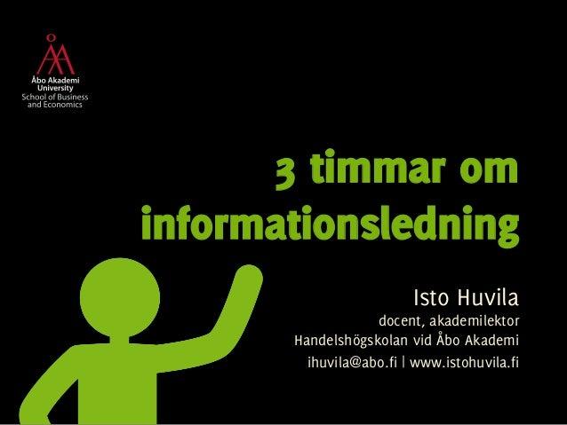 3 timmar om  informationsledning  Isto Huvila  docent, akademilektor  Handelshögskolan vid Åbo Akademi  ihuvila@abo.fi | w...
