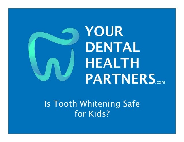 YOUR DENTAL HEALTH PARTNERS.com Is Tooth Whitening Safe for Kids?