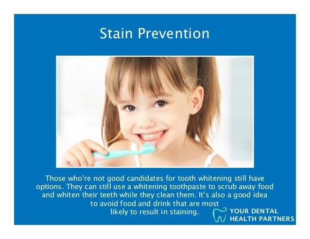 YOUR DENTAL HEALTH PARTNERS Stain Prevention Those who're not good candidates for tooth whitening still have options. They...