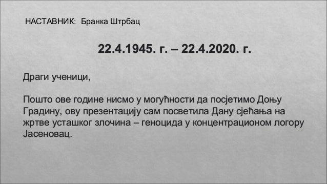 22.4.1945. г. – 22.4.2020. г. Драги ученици, Пошто ове године нисмо у могућности да посјетимо Доњу Градину, ову презентаци...