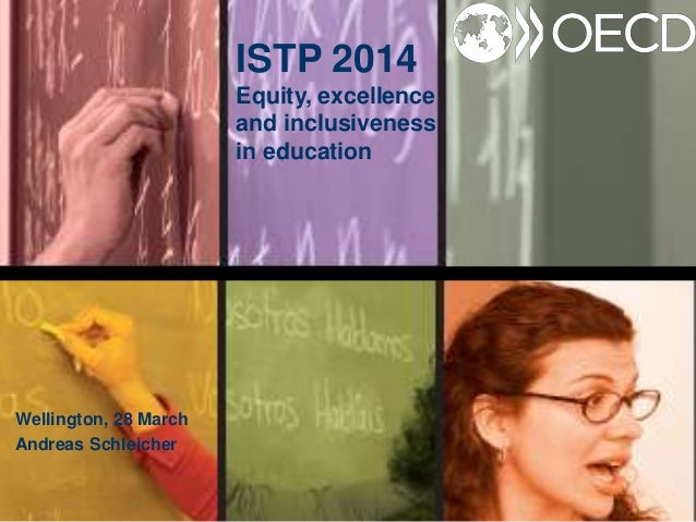 ISTP 2014 Equity, excellence and inclusiveness in education Wellington, 28 March Andreas Schleicher
