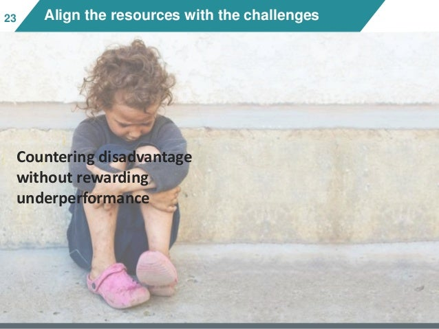 2323 Align the resources with the challenges Countering disadvantage without rewarding underperformance