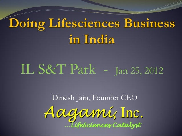 Doing Lifesciences Business          in India IL S&T Park -          Jan 25, 2012       Dinesh Jain, Founder CEO     Aagam...