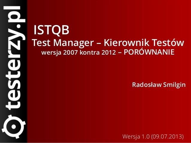 ISTQB Test Manager – Kierownik Testów wersja 2007 kontra 2012 – PORÓWNANIE Radosław Smilgin Wersja 1.0 (09.07.2013)