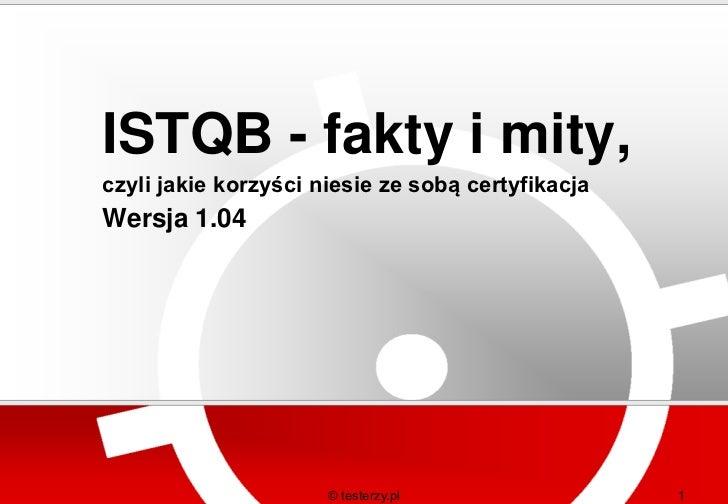 ISTQB - fakty i mity,czyli jakie korzyści niesie ze sobą certyfikacjaWersja 1.04                      © testerzy.pl       ...