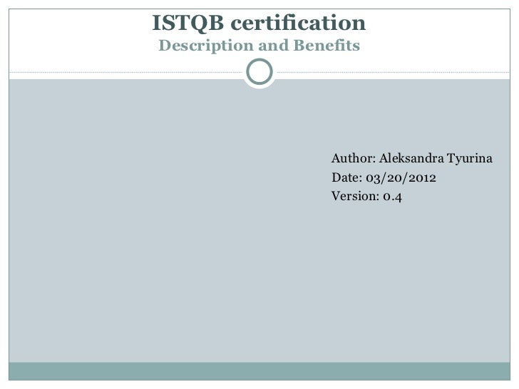 ISTQB certificationDescription and Benefits                    Author: Aleksandra Tyurina                    Date: 03/20/2...