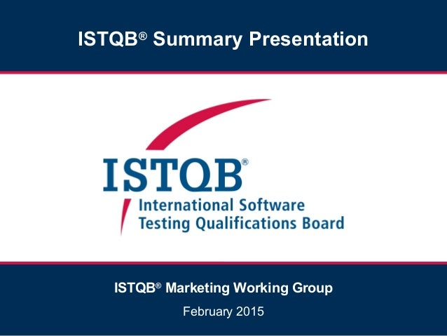 ISTQB® Summary Presentation ISTQB® Marketing Working Group February 2015