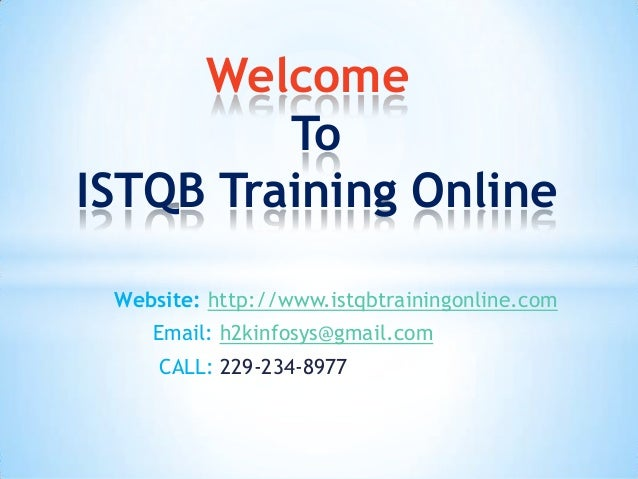 Welcome To ISTQB Training Online Website: http://www.istqbtrainingonline.com Email: h2kinfosys@gmail.com CALL: 229-234-897...