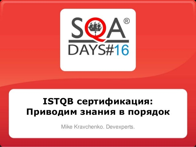 ISTQB сертификация:  Приводим знания в порядок  Mike Kravchenko. Devexperts.