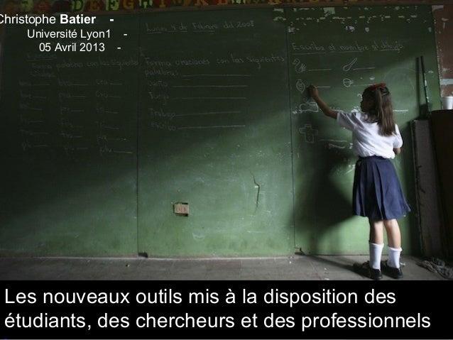 Christophe Batier   -     Université Lyon1 -       05 Avril 2013 - Les nouveaux outils mis à la disposition des étudiants,...