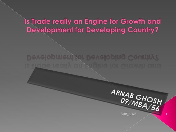 Is Trade really an Engine for Growth and Development for Developing Country?<br />ARNAB GHOSH<br />09/MBA/56<br />1<br />N...