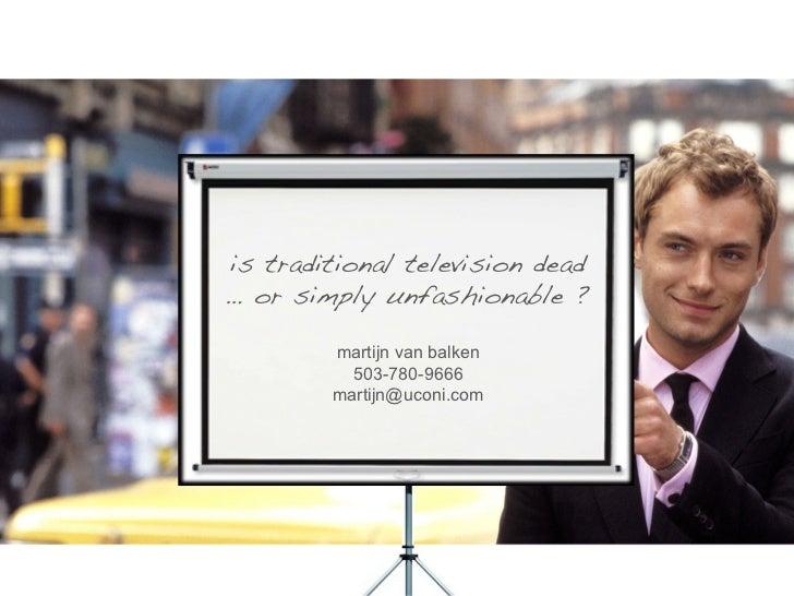 !is traditional television dead !… or simply unfashionable ?!         martijn van balken           503-780-9666         ma...