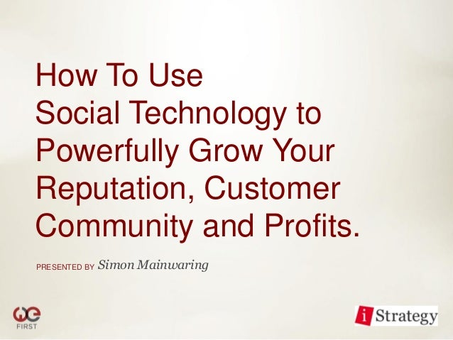 How To UseSocial Technology toPowerfully Grow YourReputation, CustomerCommunity and Profits.PRESENTED BY   Simon Mainwaring