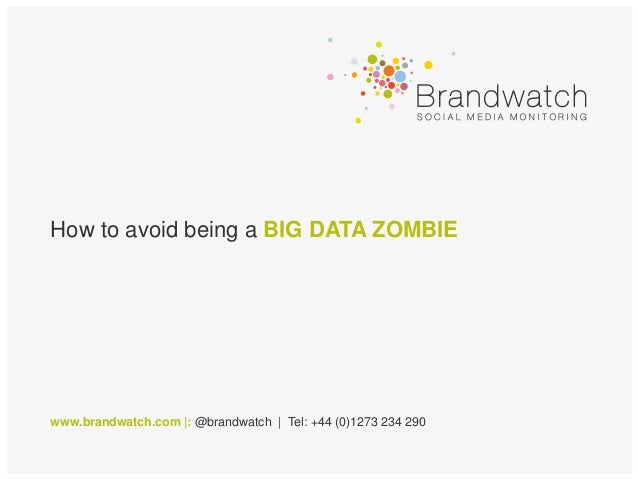 How to avoid being a BIG DATA ZOMBIEwww.brandwatch.com |: @brandwatch | Tel: +44 (0)1273 234 290