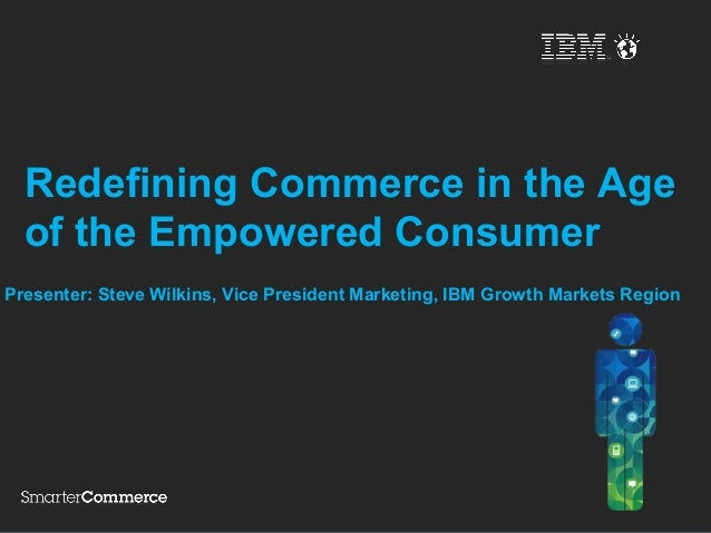 Redefining Commerce in the Age  of the Empowered ConsumerPresenter: Steve Wilkins, Vice President Marketing, IBM Growth Ma...