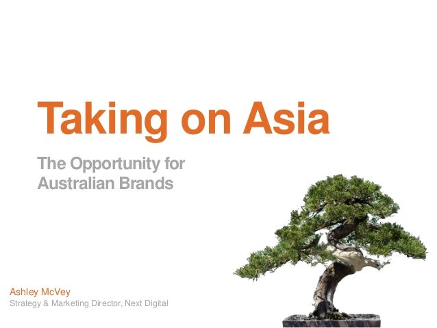Taking on Asia       The Opportunity for       Australian BrandsAshley McVeyStrategy & Marketing Director, Next Digital