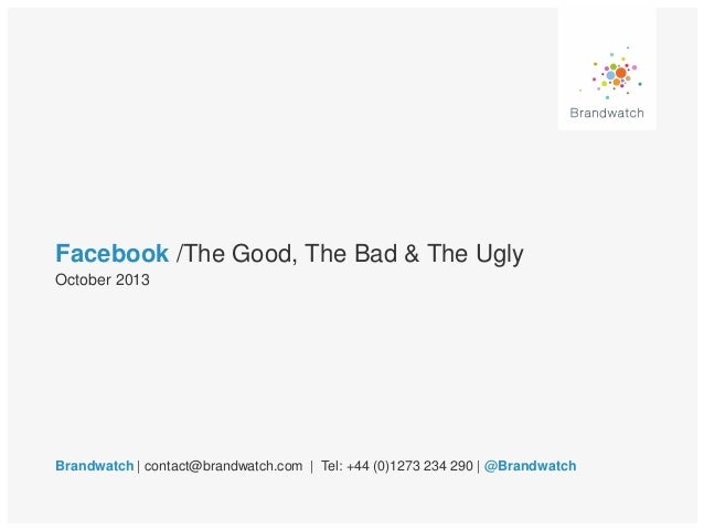 Facebook /The Good, The Bad & The Ugly October 2013  Brandwatch | contact@brandwatch.com | Tel: +44 (0)1273 234 290 | @Bra...