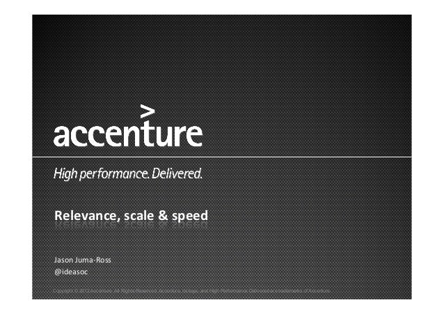 Relevance,	  scale	  &	  speed	  Jason	  Juma-­‐Ross	  @ideasoc	  Copyright © 2012 Accenture All Rights Reserved. Accentur...