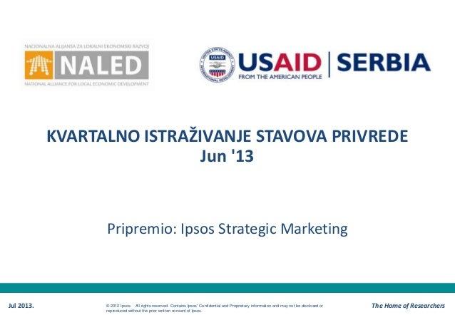 KVARTALNO ISTRAŽIVANJE STAVOVA PRIVREDE Jun '13 Pripremio: Ipsos Strategic Marketing Jul 2013. The Home of Researchers© 20...