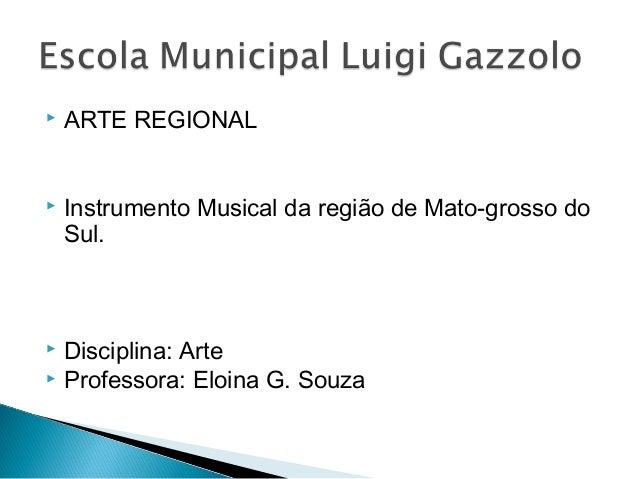  ARTE REGIONAL   Instrumento Musical da região de Mato-grosso do  Sul.   Disciplina: Arte   Professora: Eloina G. Souz...