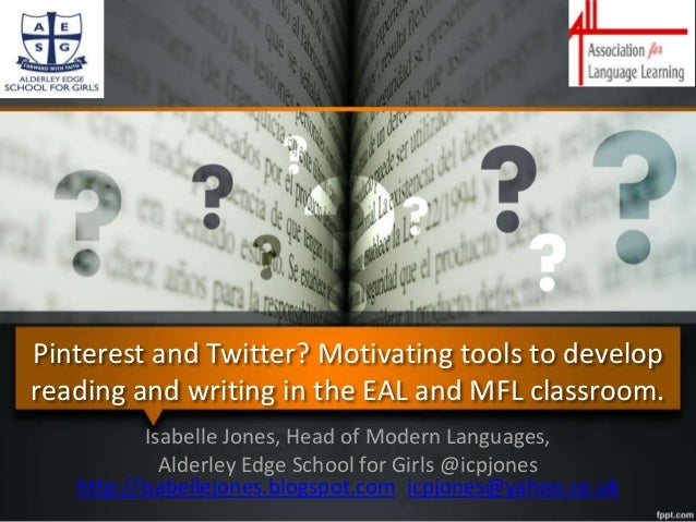 Pinterest and Twitter? Motivating tools to develop reading and writing in the EAL and MFL classroom. Isabelle Jones, Head ...