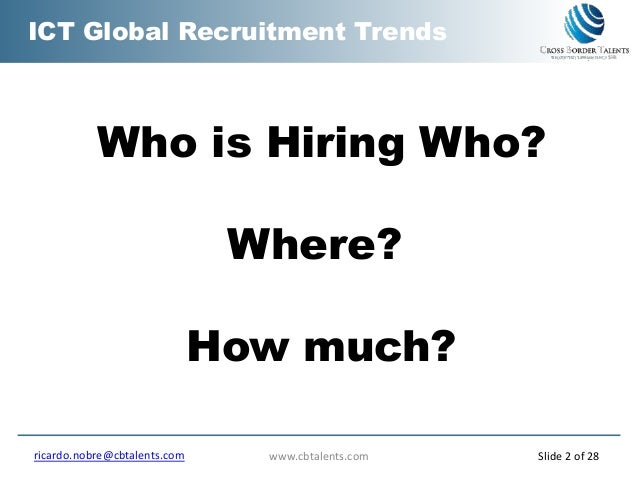 ICT Global Recruitment Trends Who is Hiring Who? Where? How much? www.cbtalents.comricardo.nobre@cbtalents.com Slide 2 of ...